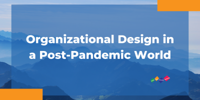 Organizational Design for the post-pandemic world.